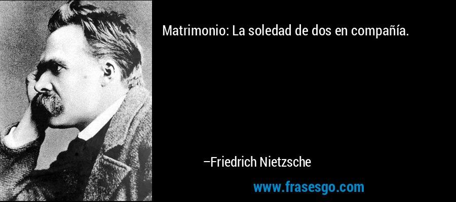 Matrimonio: La soledad de dos en compañía. – Friedrich Nietzsche