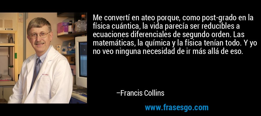 Me convertí en ateo porque, como post-grado en la física cuántica, la vida parecía ser reducibles a ecuaciones diferenciales de segundo orden. Las matemáticas, la química y la física tenían todo. Y yo no veo ninguna necesidad de ir más allá de eso. – Francis Collins