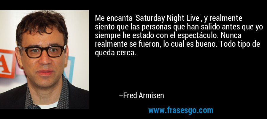 Me encanta 'Saturday Night Live', y realmente siento que las personas que han salido antes que yo siempre he estado con el espectáculo. Nunca realmente se fueron, lo cual es bueno. Todo tipo de queda cerca. – Fred Armisen