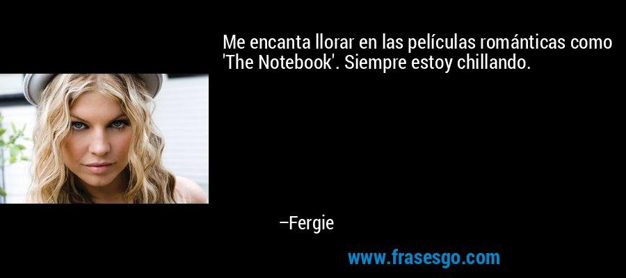 Me encanta llorar en las películas románticas como 'The Notebook'. Siempre estoy chillando. – Fergie