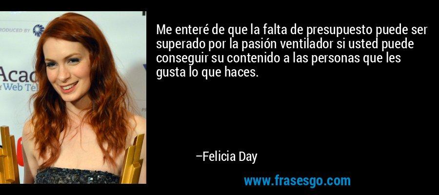 Me enteré de que la falta de presupuesto puede ser superado por la pasión ventilador si usted puede conseguir su contenido a las personas que les gusta lo que haces. – Felicia Day