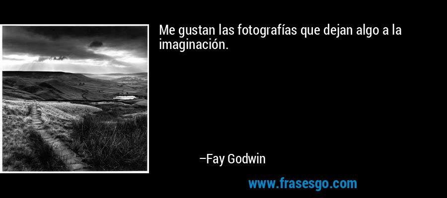 Me gustan las fotografías que dejan algo a la imaginación. – Fay Godwin
