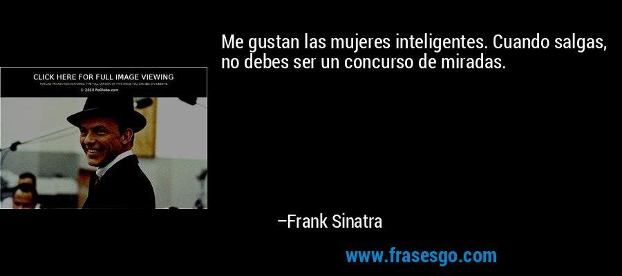 Me gustan las mujeres inteligentes. Cuando salgas, no debes ser un concurso de miradas. – Frank Sinatra
