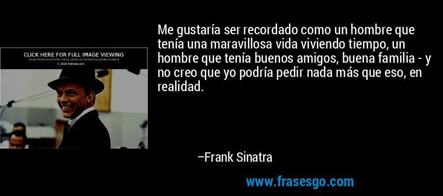 Me gustaría ser recordado como un hombre que tenía una maravillosa vida viviendo tiempo, un hombre que tenía buenos amigos, buena familia - y no creo que yo podría pedir nada más que eso, en realidad. – Frank Sinatra