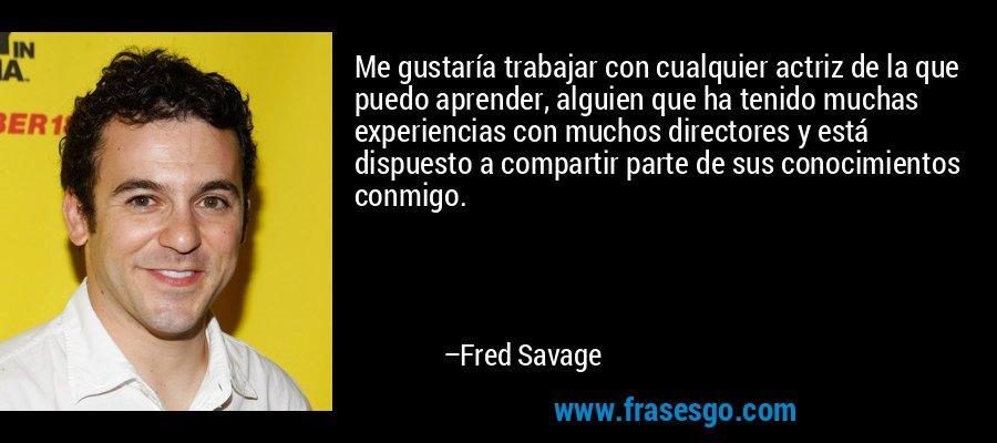 Me gustaría trabajar con cualquier actriz de la que puedo aprender, alguien que ha tenido muchas experiencias con muchos directores y está dispuesto a compartir parte de sus conocimientos conmigo. – Fred Savage