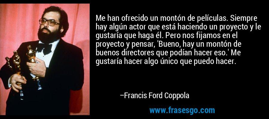 Me han ofrecido un montón de películas. Siempre hay algún actor que está haciendo un proyecto y le gustaría que haga él. Pero nos fijamos en el proyecto y pensar, 'Bueno, hay un montón de buenos directores que podían hacer eso.' Me gustaría hacer algo único que puedo hacer. – Francis Ford Coppola