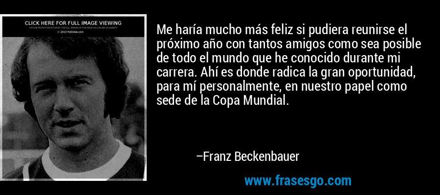 Me haría mucho más feliz si pudiera reunirse el próximo año con tantos amigos como sea posible de todo el mundo que he conocido durante mi carrera. Ahí es donde radica la gran oportunidad, para mí personalmente, en nuestro papel como sede de la Copa Mundial. – Franz Beckenbauer