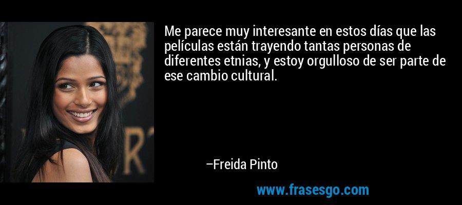 Me parece muy interesante en estos días que las películas están trayendo tantas personas de diferentes etnias, y estoy orgulloso de ser parte de ese cambio cultural. – Freida Pinto