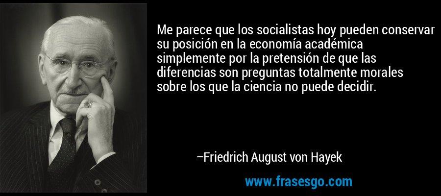 Me parece que los socialistas hoy pueden conservar su posición en la economía académica simplemente por la pretensión de que las diferencias son preguntas totalmente morales sobre los que la ciencia no puede decidir. – Friedrich August von Hayek