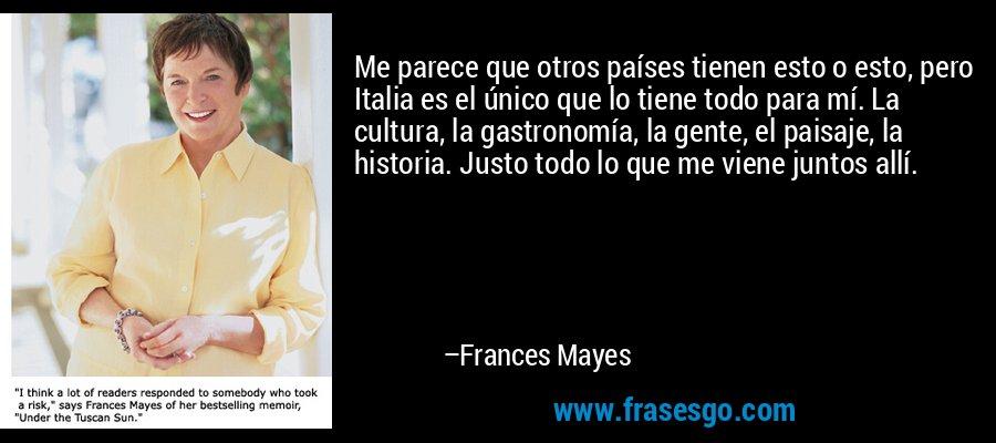 Me parece que otros países tienen esto o esto, pero Italia es el único que lo tiene todo para mí. La cultura, la gastronomía, la gente, el paisaje, la historia. Justo todo lo que me viene juntos allí. – Frances Mayes