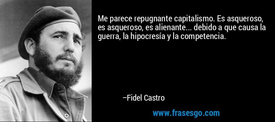 Me parece repugnante capitalismo. Es asqueroso, es asqueroso, es alienante... debido a que causa la guerra, la hipocresía y la competencia. – Fidel Castro