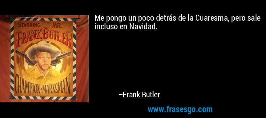 Me pongo un poco detrás de la Cuaresma, pero sale incluso en Navidad. – Frank Butler