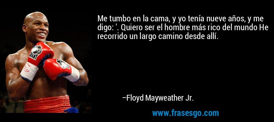 Me tumbo en la cama, y yo tenía nueve años, y me digo: '. Quiero ser el hombre más rico del mundo He recorrido un largo camino desde allí. – Floyd Mayweather Jr.