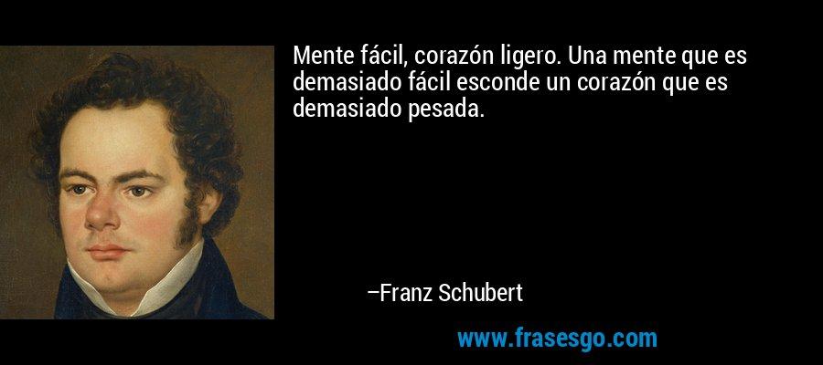 Mente fácil, corazón ligero. Una mente que es demasiado fácil esconde un corazón que es demasiado pesada. – Franz Schubert