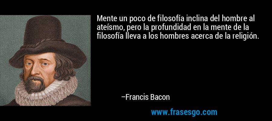 Mente un poco de filosofía inclina del hombre al ateísmo, pero la profundidad en la mente de la filosofía lleva a los hombres acerca de la religión. – Francis Bacon