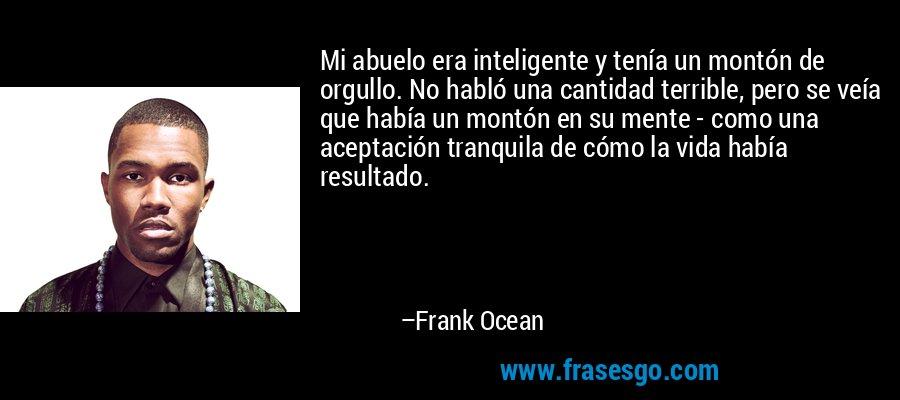 Mi abuelo era inteligente y tenía un montón de orgullo. No habló una cantidad terrible, pero se veía que había un montón en su mente - como una aceptación tranquila de cómo la vida había resultado. – Frank Ocean