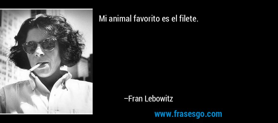 Mi animal favorito es el filete. – Fran Lebowitz