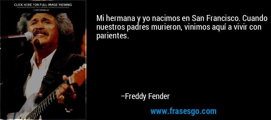 Mi hermana y yo nacimos en San Francisco. Cuando nuestros padres murieron, vinimos aquí a vivir con parientes. – Freddy Fender
