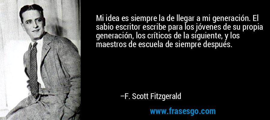 Mi idea es siempre la de llegar a mi generación. El sabio escritor escribe para los jóvenes de su propia generación, los críticos de la siguiente, y los maestros de escuela de siempre después. – F. Scott Fitzgerald