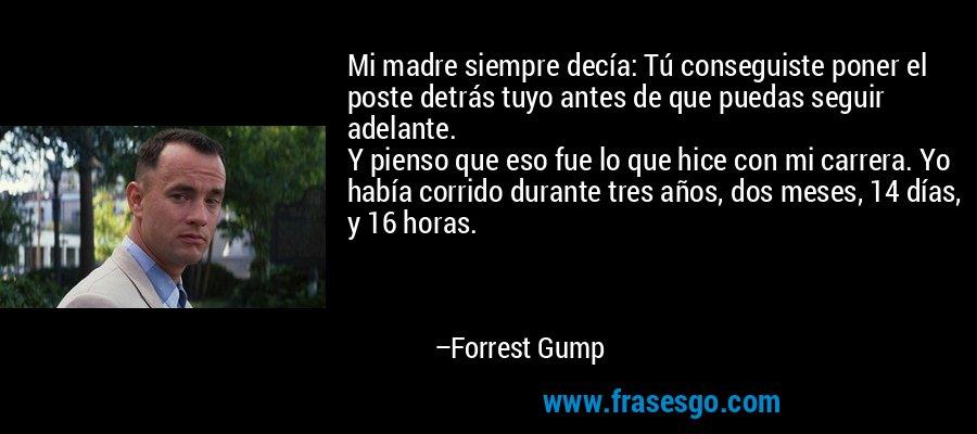 Mi madre siempre decía: Tú conseguiste poner el poste detrás tuyo antes de que puedas seguir adelante.  Y pienso que eso fue lo que hice con mi carrera. Yo había corrido durante tres años, dos meses, 14 días, y 16 horas. – Forrest Gump