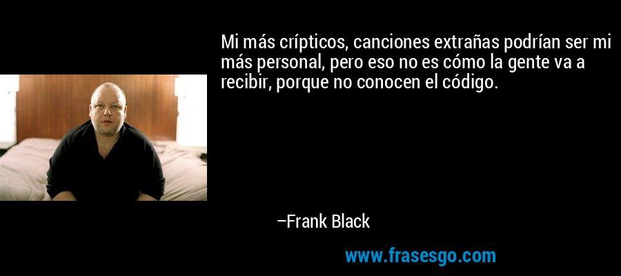 Mi más crípticos, canciones extrañas podrían ser mi más personal, pero eso no es cómo la gente va a recibir, porque no conocen el código. – Frank Black