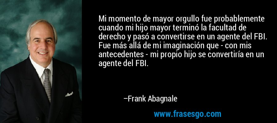 Mi momento de mayor orgullo fue probablemente cuando mi hijo mayor terminó la facultad de derecho y pasó a convertirse en un agente del FBI. Fue más allá de mi imaginación que - con mis antecedentes - mi propio hijo se convertiría en un agente del FBI. – Frank Abagnale