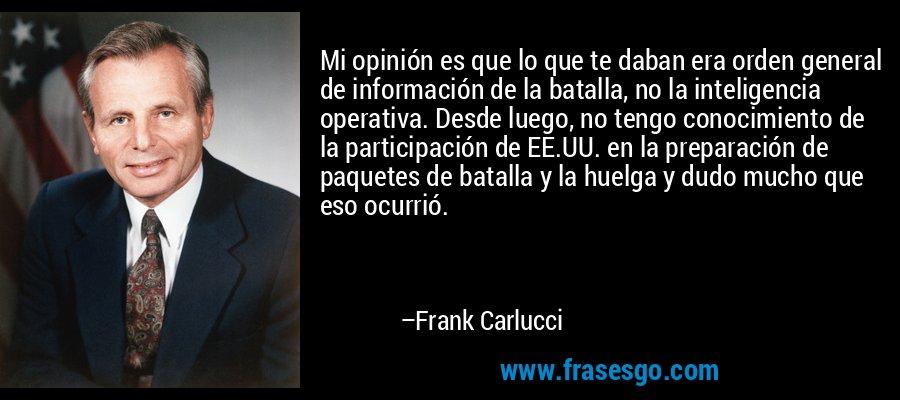 Mi opinión es que lo que te daban era orden general de información de la batalla, no la inteligencia operativa. Desde luego, no tengo conocimiento de la participación de EE.UU. en la preparación de paquetes de batalla y la huelga y dudo mucho que eso ocurrió. – Frank Carlucci