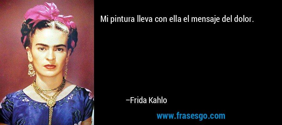 Mi pintura lleva con ella el mensaje del dolor. – Frida Kahlo