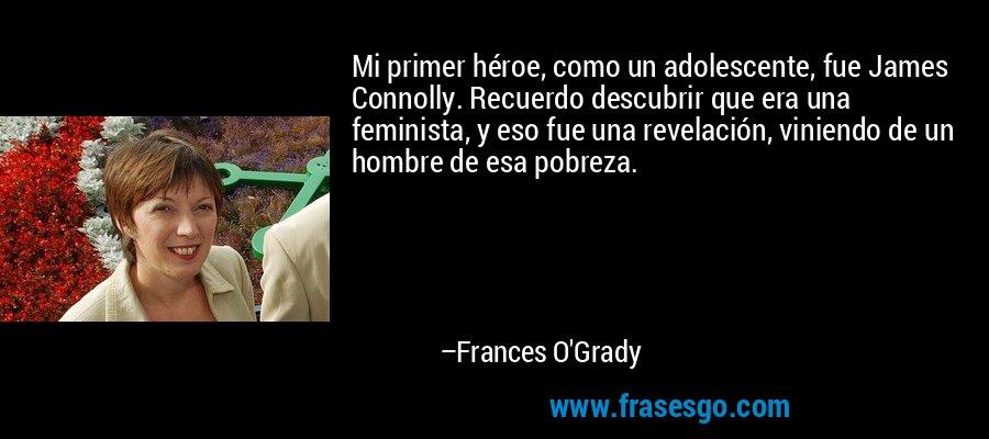 Mi primer héroe, como un adolescente, fue James Connolly. Recuerdo descubrir que era una feminista, y eso fue una revelación, viniendo de un hombre de esa pobreza. – Frances O'Grady