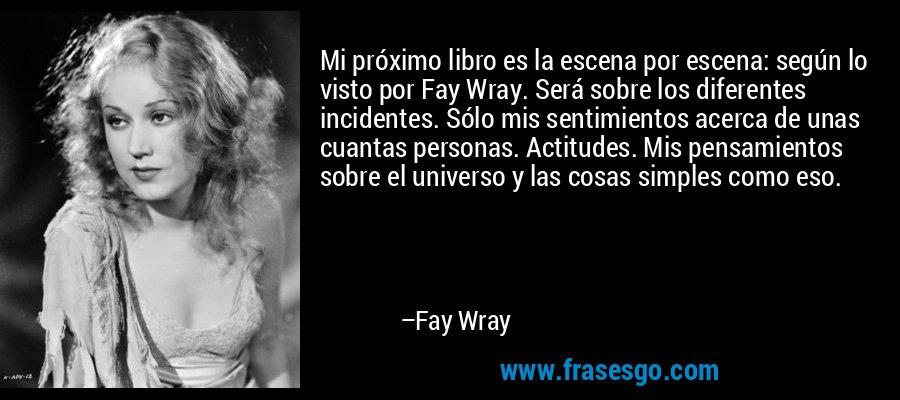 Mi próximo libro es la escena por escena: según lo visto por Fay Wray. Será sobre los diferentes incidentes. Sólo mis sentimientos acerca de unas cuantas personas. Actitudes. Mis pensamientos sobre el universo y las cosas simples como eso. – Fay Wray