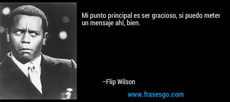Mi punto principal es ser gracioso, si puedo meter un mensaje ahí, bien. – Flip Wilson