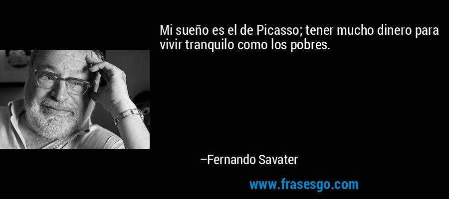Mi sueño es el de Picasso; tener mucho dinero para vivir tranquilo como los pobres. – Fernando Savater