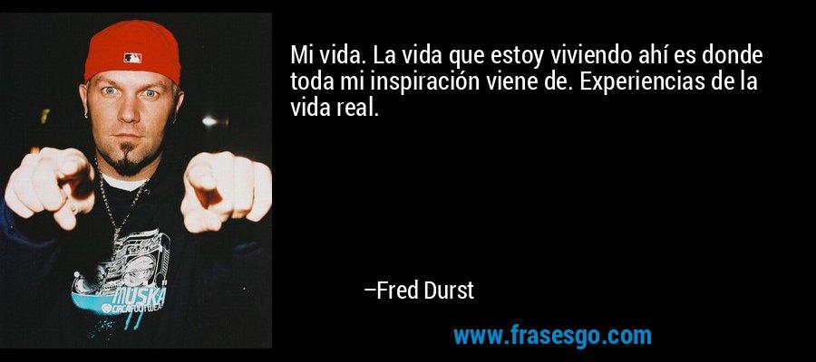 Mi vida. La vida que estoy viviendo ahí es donde toda mi inspiración viene de. Experiencias de la vida real. – Fred Durst