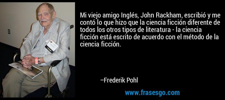 Mi viejo amigo Inglés, John Rackham, escribió y me contó lo que hizo que la ciencia ficción diferente de todos los otros tipos de literatura - la ciencia ficción está escrito de acuerdo con el método de la ciencia ficción. – Frederik Pohl