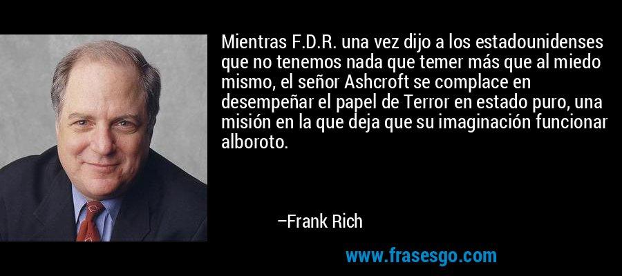 Mientras F.D.R. una vez dijo a los estadounidenses que no tenemos nada que temer más que al miedo mismo, el señor Ashcroft se complace en desempeñar el papel de Terror en estado puro, una misión en la que deja que su imaginación funcionar alboroto. – Frank Rich