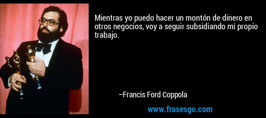Mientras yo puedo hacer un montón de dinero en otros negocios, voy a seguir subsidiando mi propio trabajo. – Francis Ford Coppola