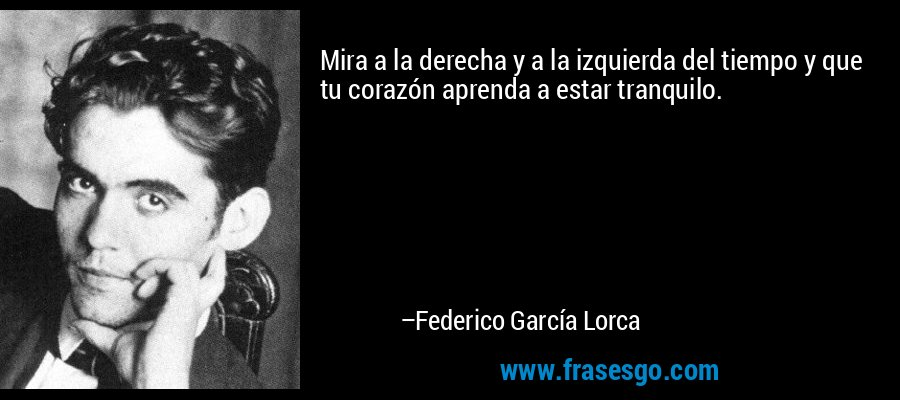 Mira a la derecha y a la izquierda del tiempo y que tu corazón aprenda a estar tranquilo. – Federico García Lorca