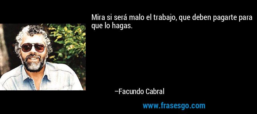 Mira si será malo el trabajo, que deben pagarte para que lo hagas. – Facundo Cabral