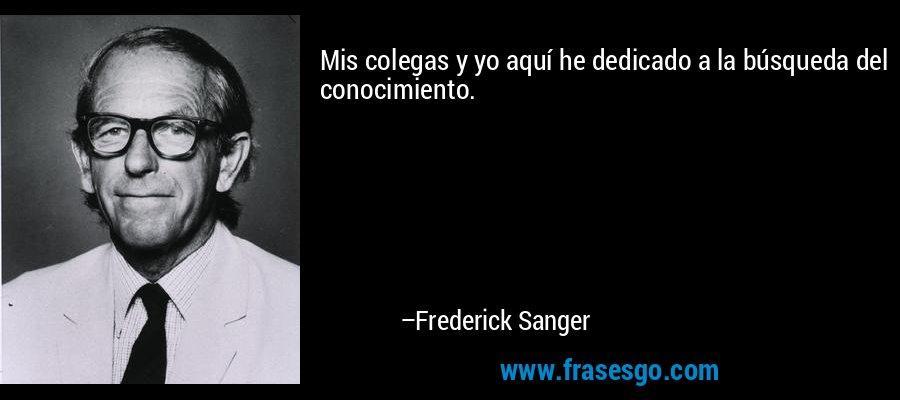 Mis colegas y yo aquí he dedicado a la búsqueda del conocimiento. – Frederick Sanger