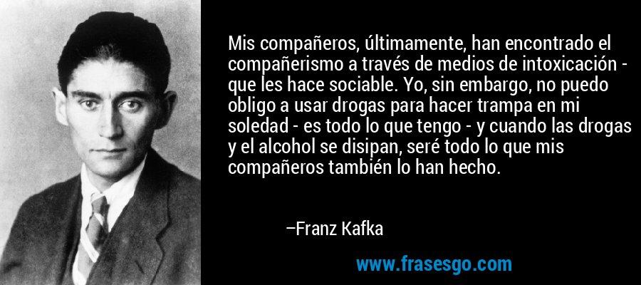 Mis compañeros, últimamente, han encontrado el compañerismo a través de medios de intoxicación - que les hace sociable. Yo, sin embargo, no puedo obligo a usar drogas para hacer trampa en mi soledad - es todo lo que tengo - y cuando las drogas y el alcohol se disipan, seré todo lo que mis compañeros también lo han hecho. – Franz Kafka