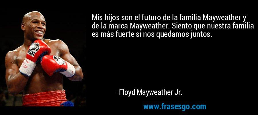 Mis hijos son el futuro de la familia Mayweather y de la marca Mayweather. Siento que nuestra familia es más fuerte si nos quedamos juntos. – Floyd Mayweather Jr.