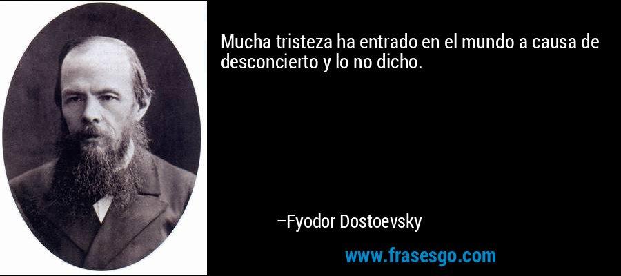 Mucha tristeza ha entrado en el mundo a causa de desconcierto y lo no dicho. – Fyodor Dostoevsky