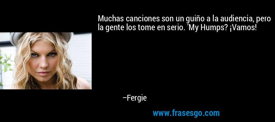 Muchas canciones son un guiño a la audiencia, pero la gente los tome en serio. 'My Humps? ¡Vamos! – Fergie