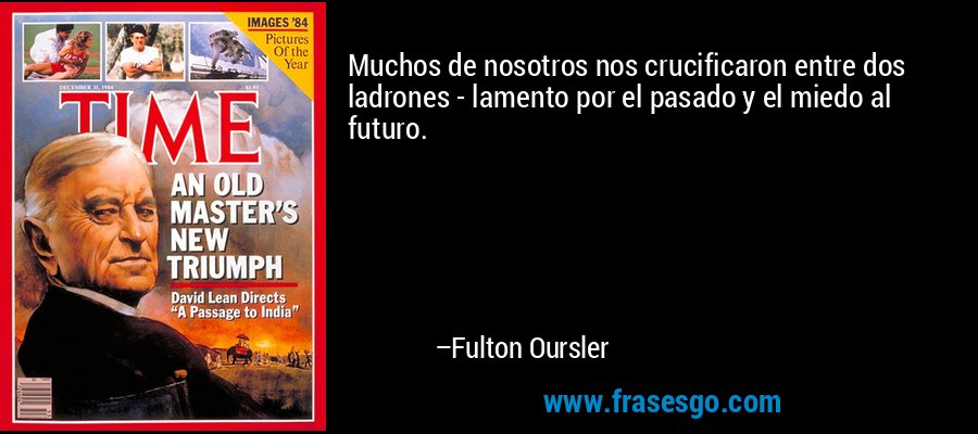 Muchos de nosotros nos crucificaron entre dos ladrones - lamento por el pasado y el miedo al futuro. – Fulton Oursler