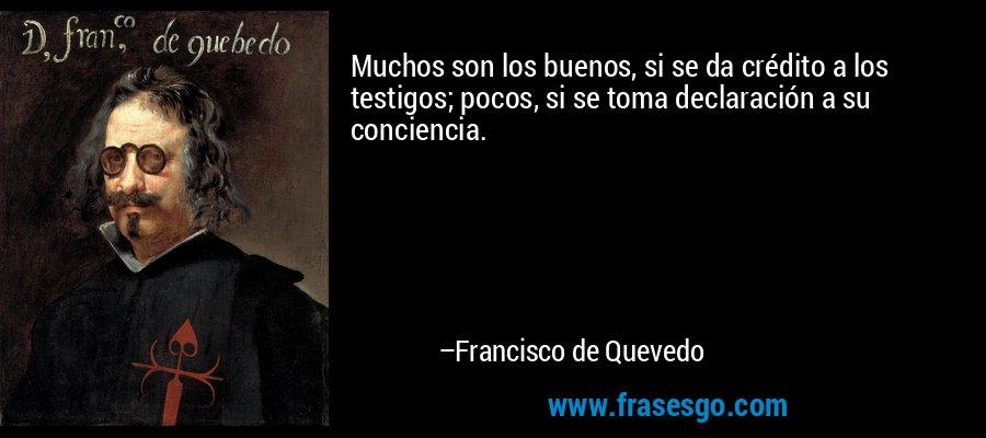 Muchos son los buenos, si se da crédito a los testigos; pocos, si se toma declaración a su conciencia. – Francisco de Quevedo