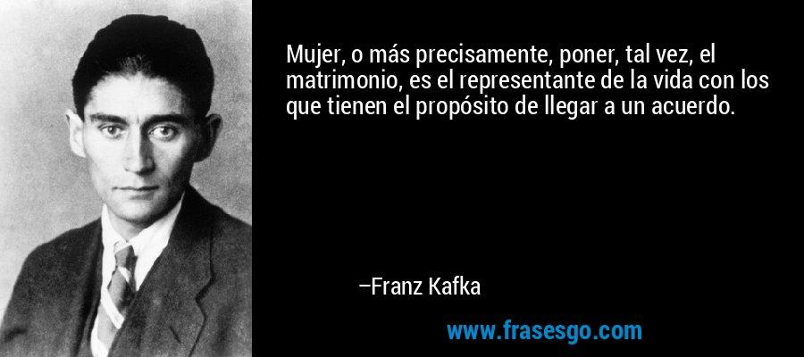 Mujer, o más precisamente, poner, tal vez, el matrimonio, es el representante de la vida con los que tienen el propósito de llegar a un acuerdo. – Franz Kafka