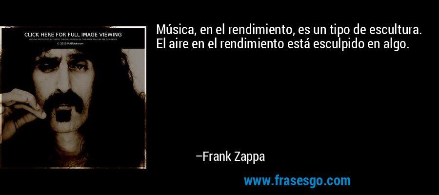Música, en el rendimiento, es un tipo de escultura. El aire en el rendimiento está esculpido en algo. – Frank Zappa
