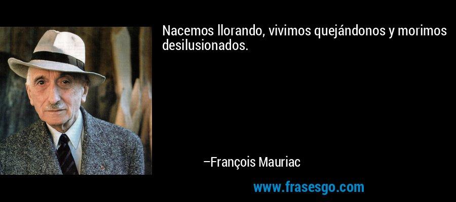 Nacemos llorando, vivimos quejándonos y morimos desilusionados. – François Mauriac