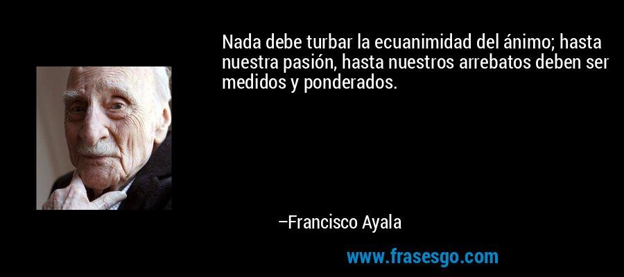 Nada debe turbar la ecuanimidad del ánimo; hasta nuestra pasión, hasta nuestros arrebatos deben ser medidos y ponderados. – Francisco Ayala