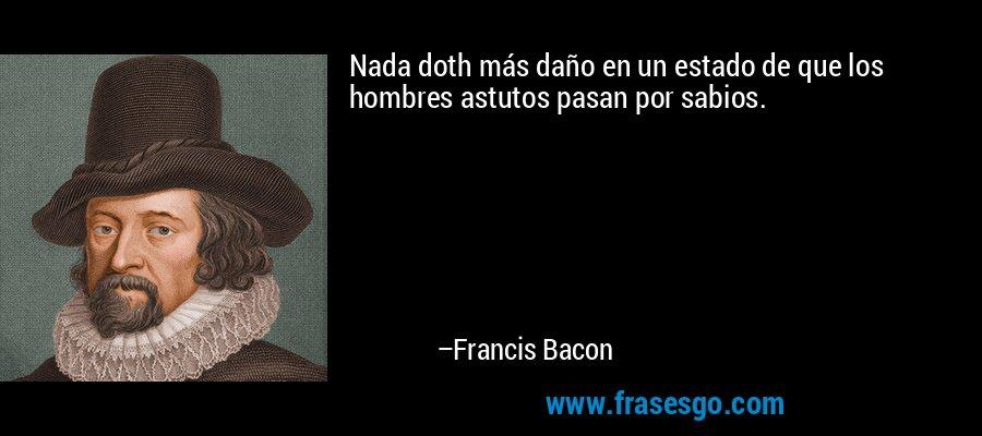 Nada doth más daño en un estado de que los hombres astutos pasan por sabios. – Francis Bacon
